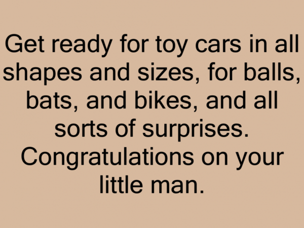 Get ready for toy cars in all shapes and sizes, for balls, bats, and bikes, and all sorts of surprises. Congratulations on your little man.