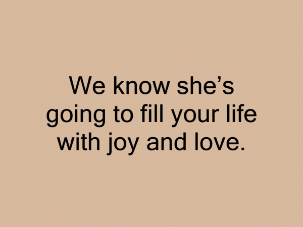 We know she's going to fill your life with joy and love.
