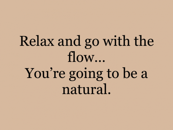 Relax and go with the flow…You're going to be a natural.