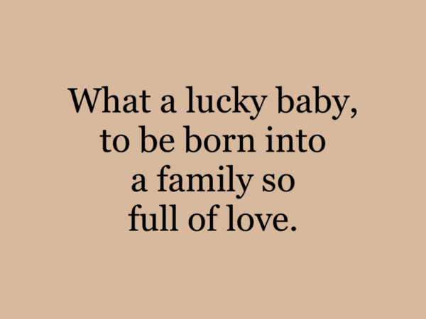 What a lucky baby, to be born into a family so full of love.
