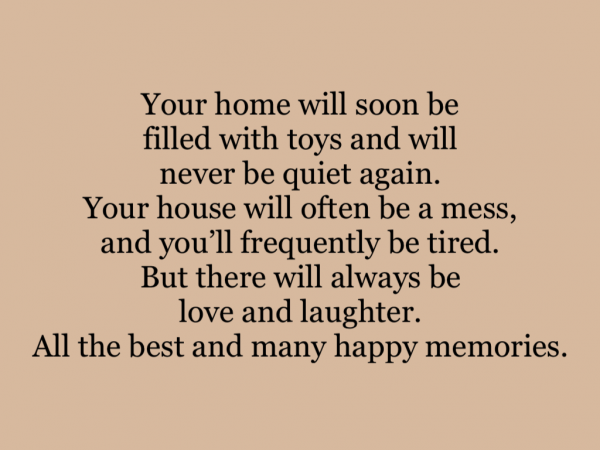 Your home will soon be filled with toys and will never be quiet again. Your house will often be a mess, and you'll frequently be tired. But there will always be love and laughter. All the best and many happy memories.