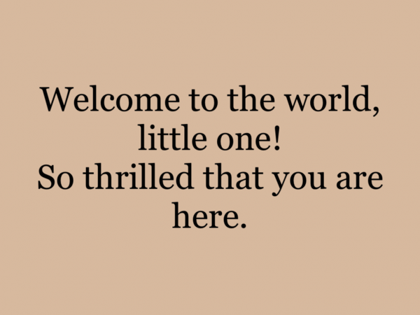 Welcome to the world, little one! So thrilled that you are here.