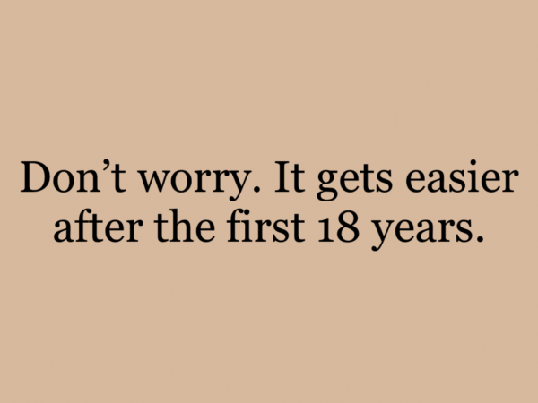 Don't worry. It gets easier after the first 18 years.