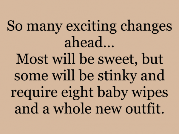 So many exciting changes ahead…Most will be sweet, but some will be stinky and require eight baby wipes and a whole new outfit.