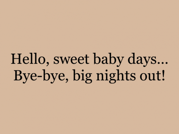 Hello, sweet baby days…Bye-bye, big nights out!